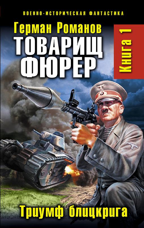 Герман Романов - Товарищ фюрер. Книга 1. Триумф блицкрига (Товарищ фюрер - 1)