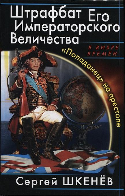 Сергей Шкенев - Штрафбат Его Императорского Величества. «Попаданец» на престоле (Штрафбат Его Императорского Величества - 1)