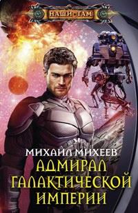 Михаил Михеев - Адмирал галактической империи (Дилетант галактических войн - 2)