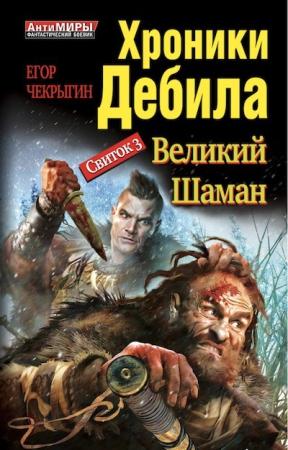 Егор Чекрыгин - Хроники Дебила. Свиток 3. Великий Шаман (Хроники Дебила - 3)