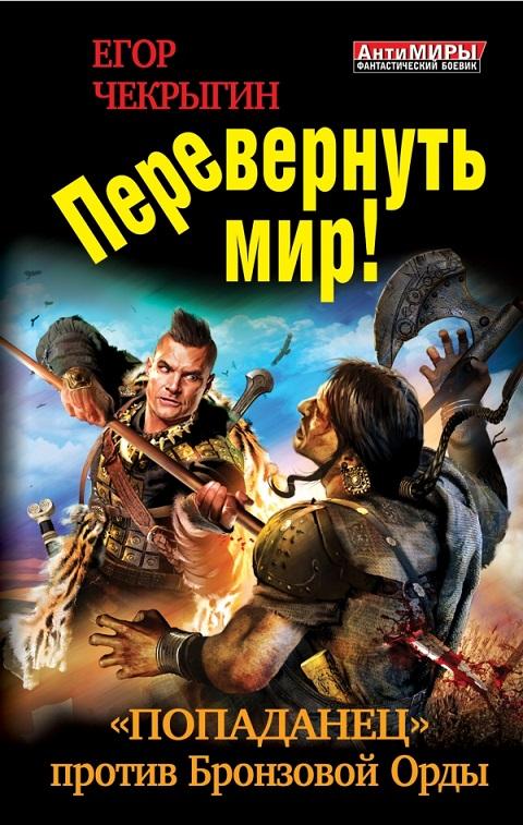 Егор Чекрыгин - Перевернуть мир! «Попаданец» против Бронзовой Орды