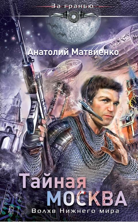 Анатолий Матвиенко - Тайная Москва. Волхв Нижнего мира (Нижний мир - 1)