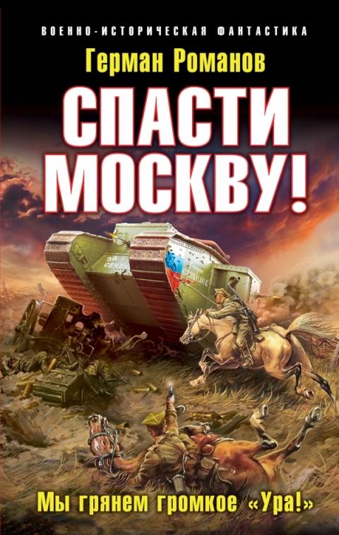Герман Романов - Спасти Москву! «Мы грянем громкое «Ура!» (Спасти Колчака - 6)