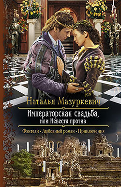 Наталья Мазуркевич - Императорская свадьба, или Невеста против(Серия  Романтическая фантастика)