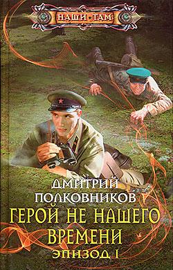 Дмитрий Полковников - Герой не нашего времени. Эпизод I (Герой не нашего времени - 1)(Серия  Наши там)