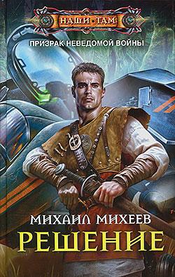 Михаил Михеев - Решение (Призрак неведомой войны - 3)(Серия  Наши там)