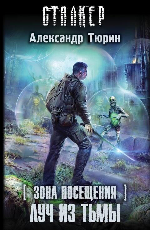 Александр Тюрин - Зона Посещения. Луч из тьмы(Серия  СТАЛКЕР)