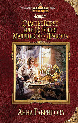 Анна Гаврилова - Счастье вдруг, или История маленького дракона (Астра - 1)(Серия  Колдовские миры)
