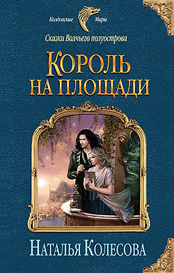 Наталья Колесова - Король на площади (Сказки Волчьего полуострова - 1)(Серия  Колдовские миры)