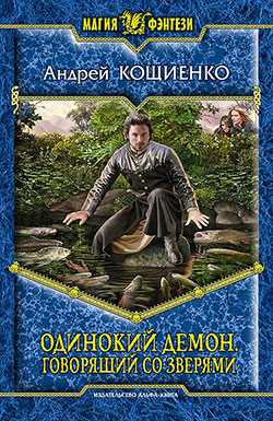Андрей Кощиенко - Одинокий демон. Говорящий со зверями (Одинокий демон - 4)(Серия  Магия фэнтези)