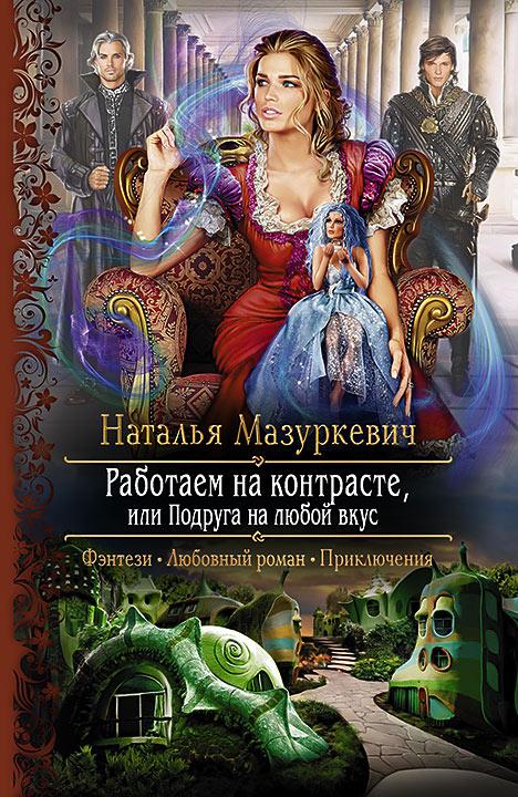 Наталья Мазуркевич - Работаем на контрасте, или Подруга на любой вкус (Мир контрастов - 1)(Серия  Романтическая фантастика)