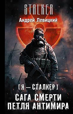 Андрей Левицкий - Сага смерти. Петля Антимира (Я — сталкер - 9)(Серия  STALKER)