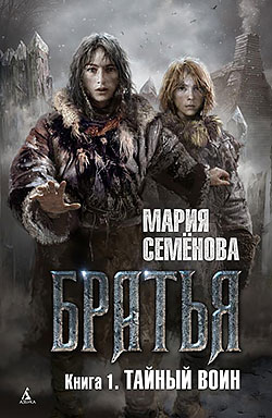 Мария Семенова - Тайный воин (Братья - 1)(Серия  Миры Марии Семёновой)
