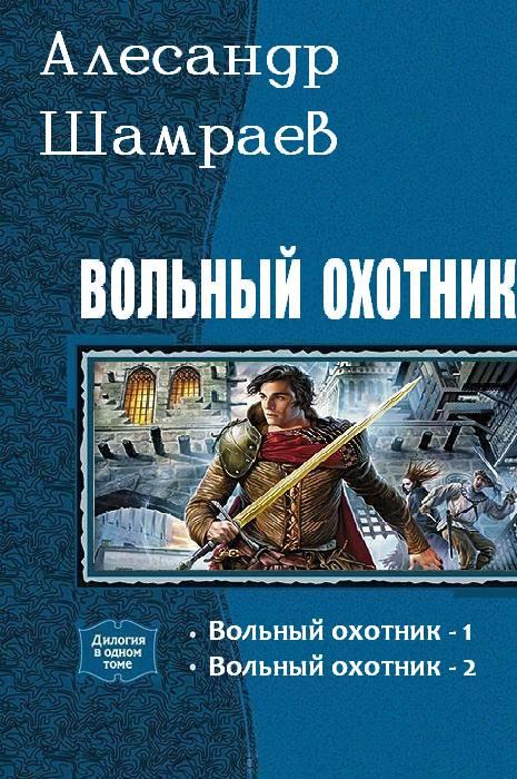 Александр Шамраев  - Вольный охотник. Дилогия (СИ)