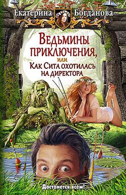 Екатерина Богданова - Ведьмины приключения, или Как Сита охотилась на директора(Серия  Юмористическая серия)