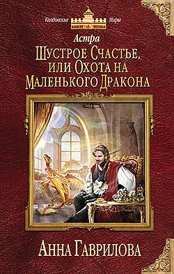 Анна Гаврилова - Шустрое счастье, или Охота на маленького дракона (Астра - 2)(Серия  Колдовские миры)