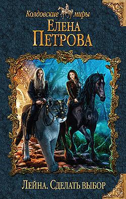 Елена Петрова - Лейна. Сделать выбор (Лейна - 3)(Серия  Колдовские миры)