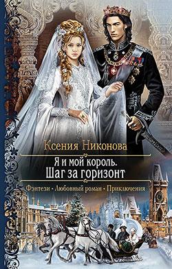 Ксения Никонова - Я и мой король. Шаг за горизонт (Я и мой король - 2)(Серия  Романтическая фантастика)