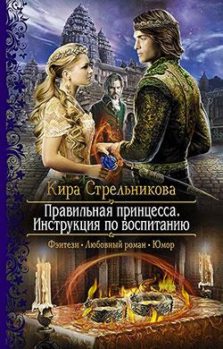 Кира Стрельникова - Правильная принцесса. Инструкция по воспитанию(Серия  Романтическая фантастика)