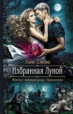 Лана Ежова - Избранная Луной(Серия  Романтическая фантастика)