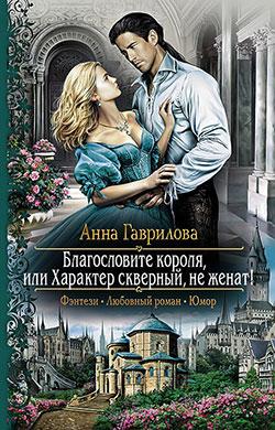 Анна Гаврилова - Благословите короля, или Характер скверный, не женат!(Серия  Романтическая фантастика)