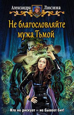 Александра Лисина - Не благословляйте мужа Тьмой (Хелька и ее друзья - 3)(Серия  Юмористическая серия)