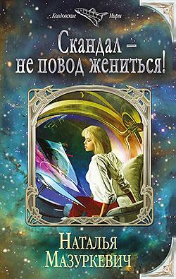 Наталья Мазуркевич - Скандал – не повод жениться!(Серия  Колдовские миры)