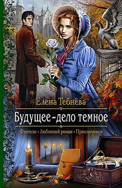Елена Тебнёва - Будущее — дело темное(Серия  Романтическая фантастика)