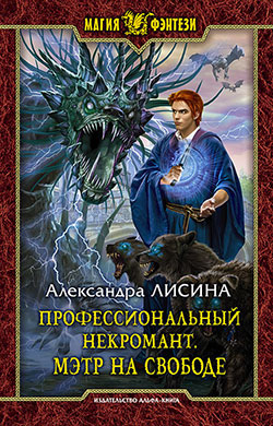 Александра Лисина - Профессиональный некромант. Мэтр на свободе (Профессиональный некромант - 3)(Серия  Магия фэнтези)