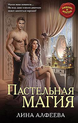 Лина Алфеева - Пастельная магия(Серия  Любовь и Магия)