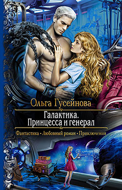 Ольга Гусейнова - Галактика. Принцесса и генерал(Серия  Романтическая фантастика)