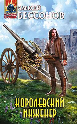 Алексей Бессонов - Королевский инженер(Серия  Абсолютное оружие)