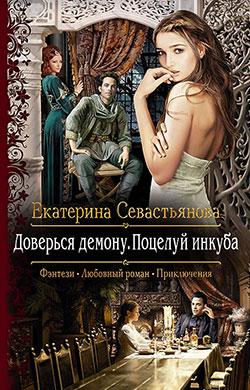 Екатерина Севастьянова - Доверься демону. Поцелуй инкуба(Серия  Романтическая фантастика)