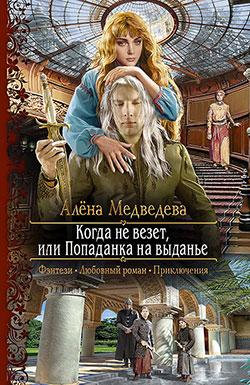 Алена Медведева - Когда не везет, или Попаданка на выданье(Серия  Романтическая фантастика)