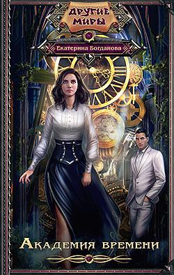 Екатерина Богданова - Академия времени(Серия  Другие Миры)