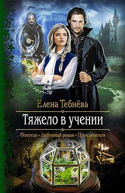 Елена Тебнёва - Тяжело в учении(Серия  Романтическая фантастика)