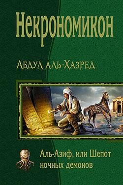 Абдул Аль-Хазред - Некрономикон. Аль-Азиф, или Шепот ночных демонов(Серия  В одном томе)