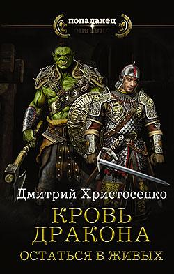 Дмитрий Христосенко - Кровь дракона. Остаться в живых(Серия  Попаданец)