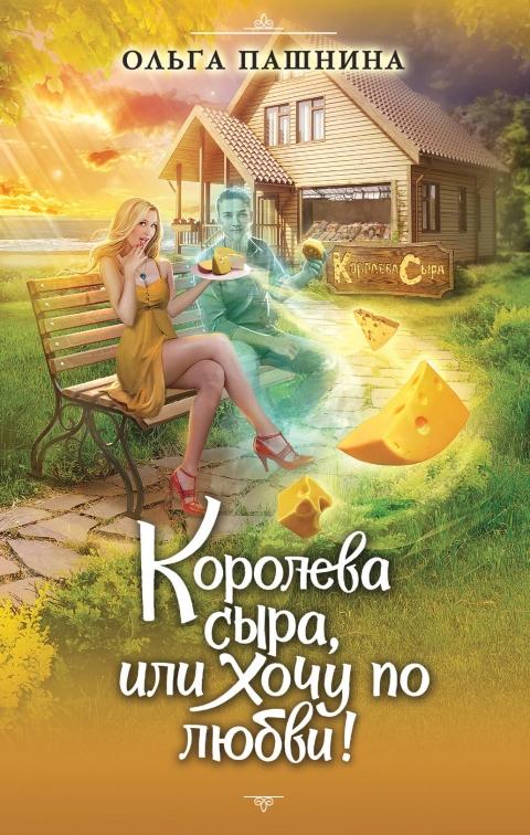 Ольга Пашнина - Королева сыра, или Хочу по любви!