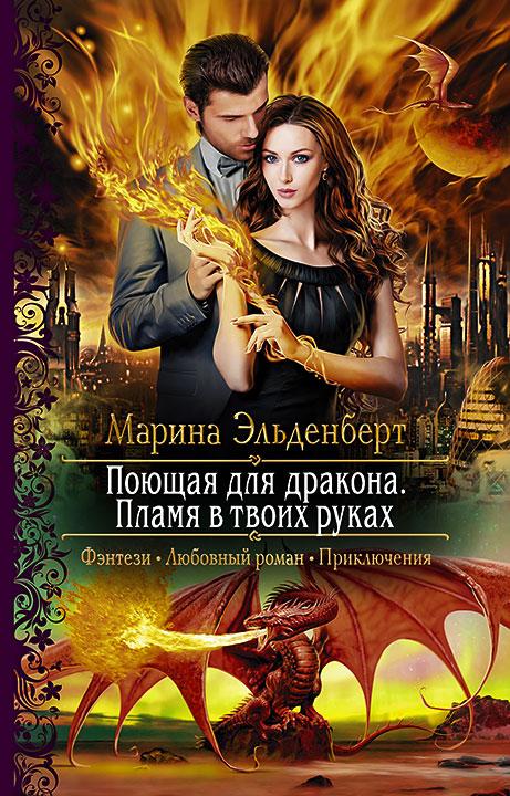 Марина Эльденберт - Поющая для дракона. Пламя в твоих руках (Огненное сердце Аронгары - 2)