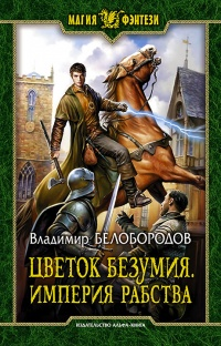 Владимир Белобородов - Цветок безумия. Империя рабства (Империя рабства - 3)