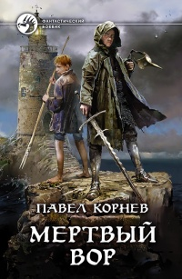 Павел Корнев - Мертвый вор (Дорогой мертвеца - 1)