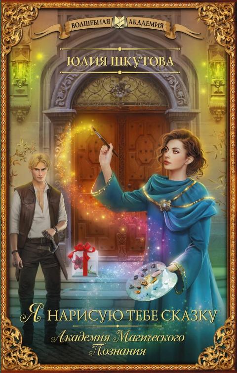 Юлия Шкутова - Я нарисую тебе сказку (Академия Магического Познания - 1)