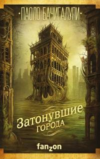 Паоло Бачигалупи - Затонувшие города (Разрушитель кораблей - 2)